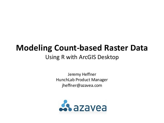 Modeling Count-based Raster Data       Using R with ArcGIS Desktop                Jeremy Heffner           HunchLab Produc...