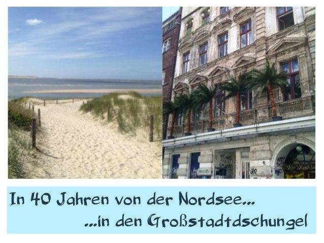 In 40 Jahren von der Nordsee……in den Großstadtdschungel