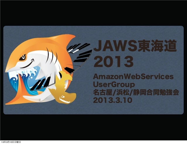 JAWS東海道              2013              AmazonWebServices              UserGroup              名古屋/浜松/静岡合同勉強会              2...