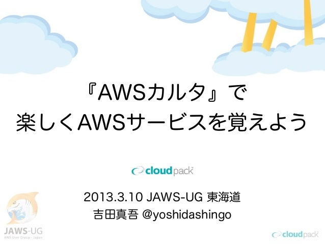 『AWSカルタ』で楽しくAWSサービスを覚えよう   2013.3.10 JAWS-UG 東海道    吉田真吾 @yoshidashingo