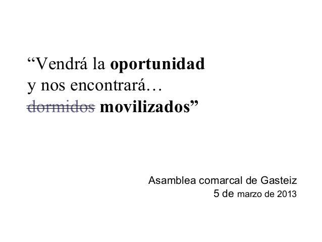 """""""Vendrá la oportunidady nos encontrará…dormidos movilizados""""              Asamblea comarcal de Gasteiz                    ..."""