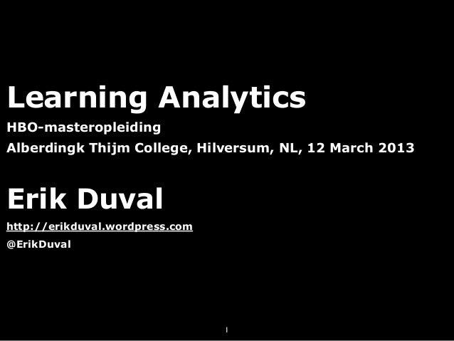 Learning AnalyticsHBO-masteropleidingAlberdingk Thijm College, Hilversum, NL, 12 March 2013Erik Duvalhttp://erikduval.word...