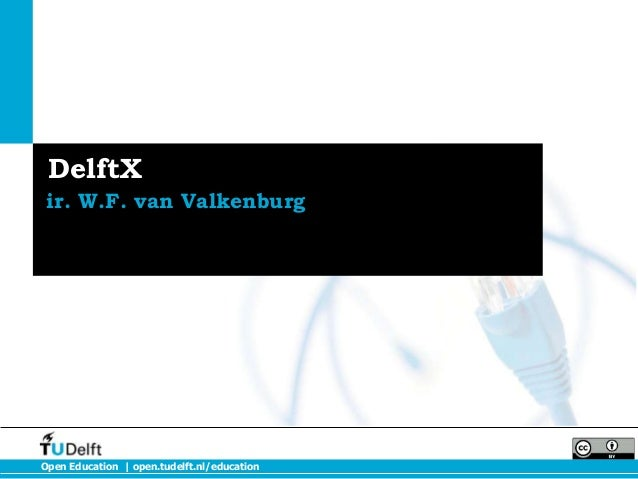 DelftX ir. W.F. van ValkenburgOpen Education | open.tudelft.nl/education