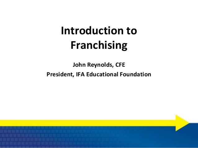 Introduction to       Franchising         John Reynolds, CFEPresident, IFA Educational Foundation