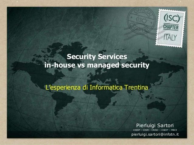 Security Servicesin-house vs managed securityL'esperienza di Informatica Trentina                                 Pierluig...