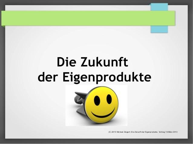 Die Zukunft  der Eigenprodukte  (C) 2013 Michael Ziegert: Die Zukunft der Eigenprodukte, Vortrag 14.März 2013
