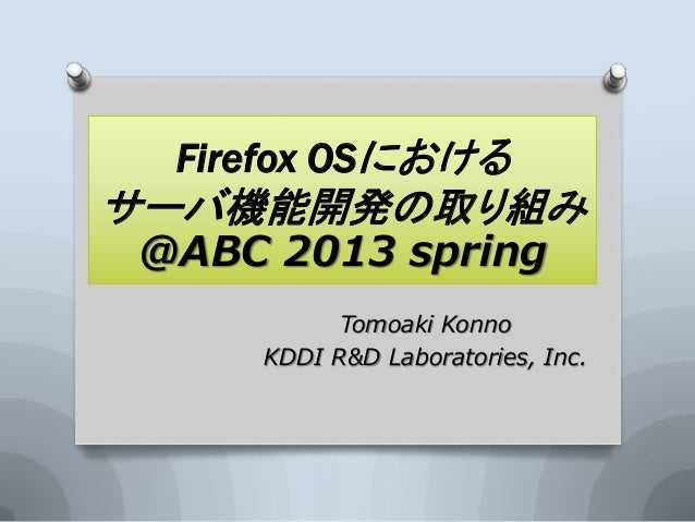 Firefox OSにおけるサーバ機能開発の取り組み@ABC 2013 spring          Tomoaki Konno    KDDI R&D Laboratories, Inc.