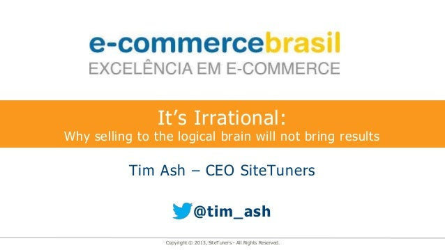 It's Irrational:Why selling to the logical brain will not bring results           Tim Ash – CEO SiteTuners                ...
