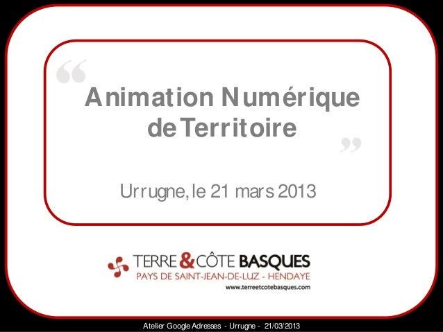 Animation N umérique    de Territoire            Sarazd  Urrugne, le 21 mars 2013    Atelier Google Adresses - Urrugne - 2...