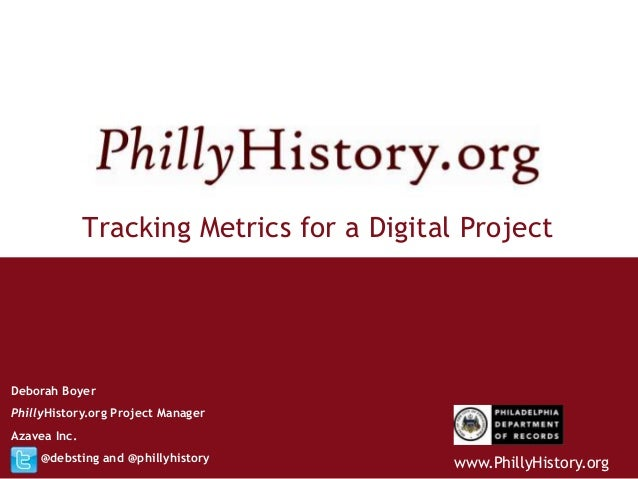 Tracking Metrics for a Digital ProjectDeborah BoyerPhillyHistory.org Project ManagerAzavea Inc.     @debsting and @phillyh...