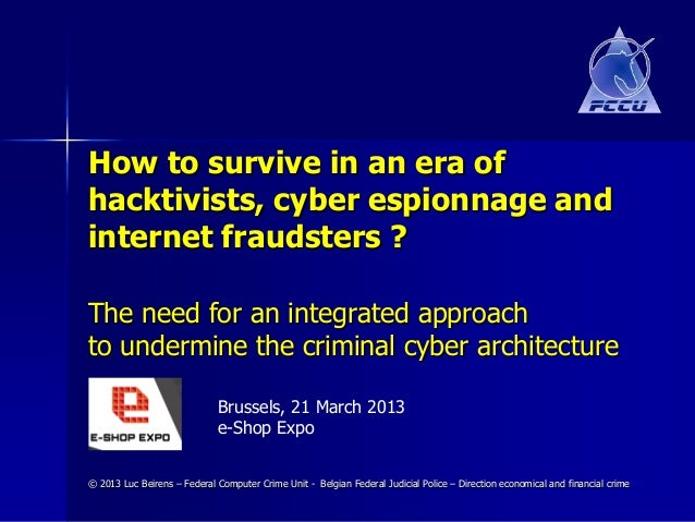 How to survive in an era ofhacktivists, cyber espionnage andinternet fraudsters ?The need for an integrated approachto und...