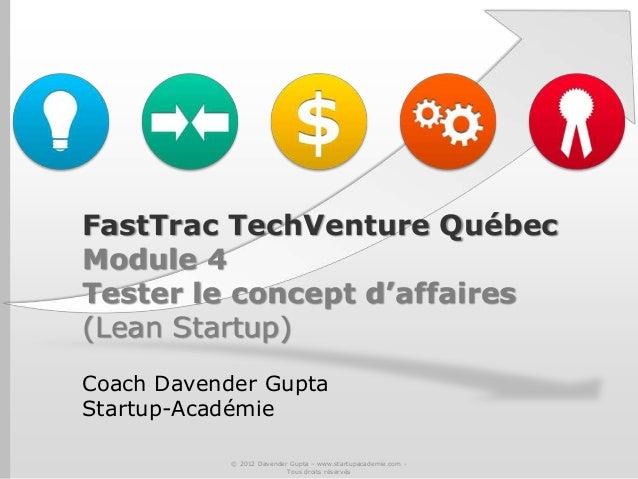 FastTrac TechVenture QuébecModule 4Tester le concept d'affaires(Lean Startup)Coach Davender GuptaStartup-Académie© 2012 Da...