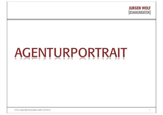 © 2013, Jürgen Wolf Kommunikation GmbH | 22.03.2013 1 AGENTURPORTRAIT