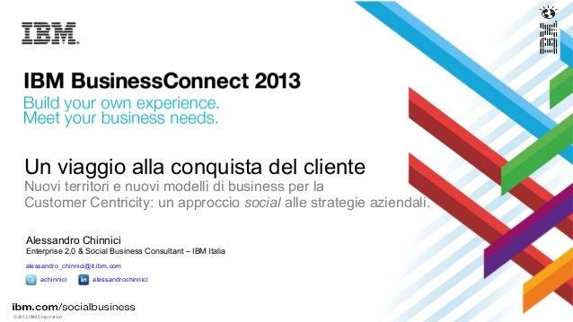 © 2013 IBM CorporationUn viaggio alla conquista del clienteNuovi territori e nuovi modelli di business per laCustomer Cent...