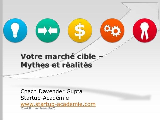 Votre marché cible –Mythes et réalitésCoach Davender GuptaStartup-Académiewww.startup-academie.com20 avril 2011 (rev 24 ma...