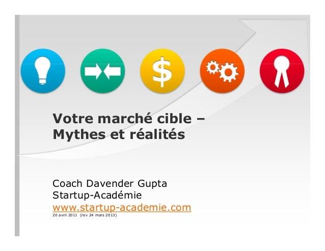 Votre marché cible – Mythes et réalités Coach Davender Gupta Startup-Académie www.startup-academie.com 20 avril 2011 (rev ...