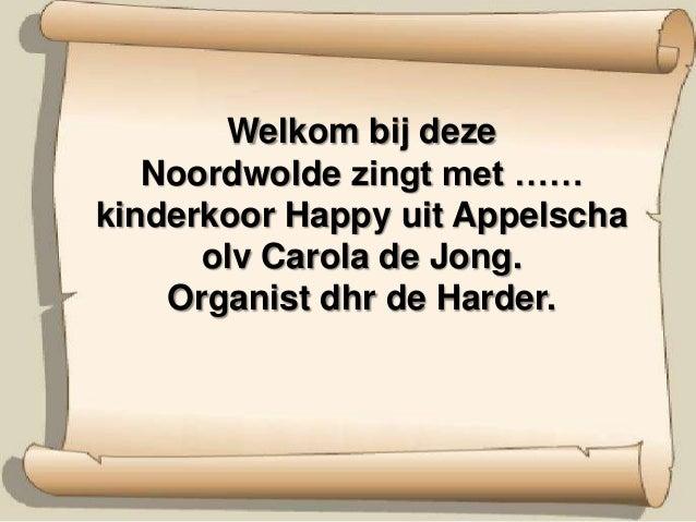 Welkom bij deze   Noordwolde zingt met ……kinderkoor Happy uit Appelscha      olv Carola de Jong.    Organist dhr de Harder.