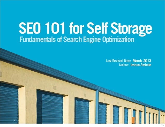 SEO 101 for Self Storage Fundamentals of Search Engine Optimization  Last Revised Date: March, 2013 Author: Joshua Steimle...