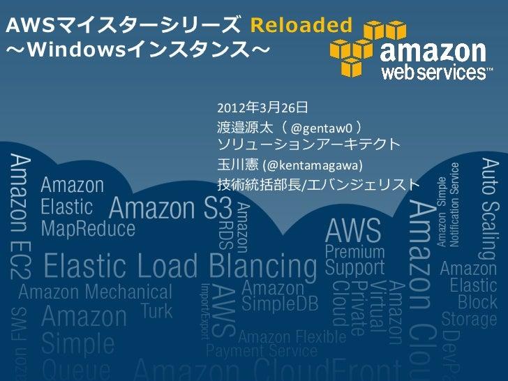 AWSマイスターシリーズ Reloaded~Windowsインスタンス~            2012年3月26日            渡邉源太( @gentaw0 )            ソリューションアーキテクト           ...