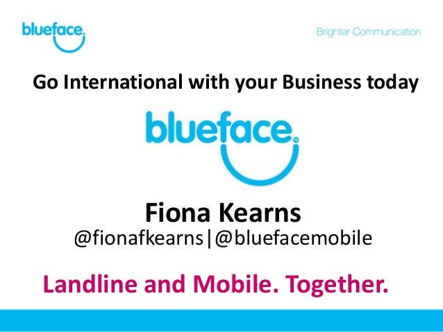 Go International with your Business today           Fiona Kearns    @fionafkearns @bluefacemobile Landline and Mobile. Tog...