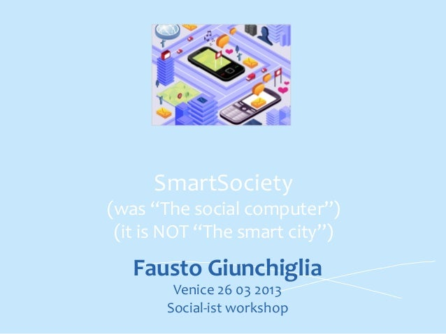 "SmartSociety	    (was	   ""The	   social	   computer"")	    (it	   is	   NOT	   ""The	   smart	   city"")	    	    Fausto	   G..."