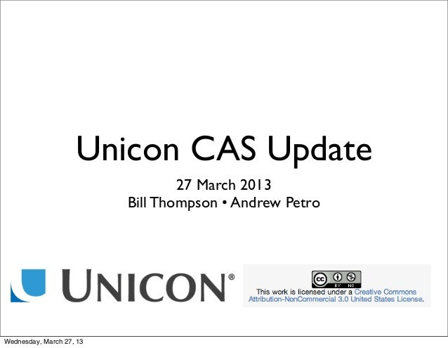 Unicon CAS Update                                  27 March 2013                          Bill Thompson • Andrew PetroWedn...
