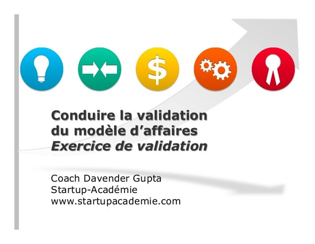 Conduire la validation du modèle d'affaires Exercice de validation Coach Davender Gupta Startup-Académie www.startupacadem...