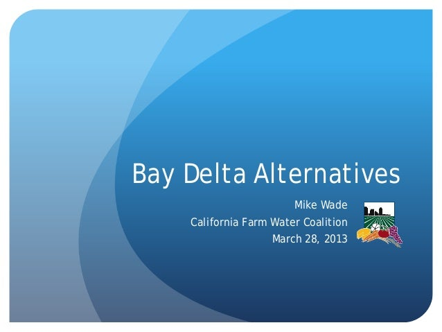 Bay Delta Alternatives Mike Wade California Farm Water Coalition March 28, 2013