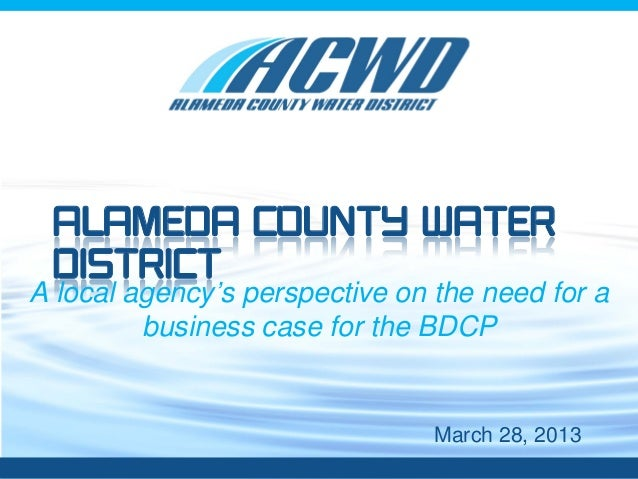 Month, Day, Year Alameda County Water District A local agency's perspective on the need for a business case for the BDCP M...
