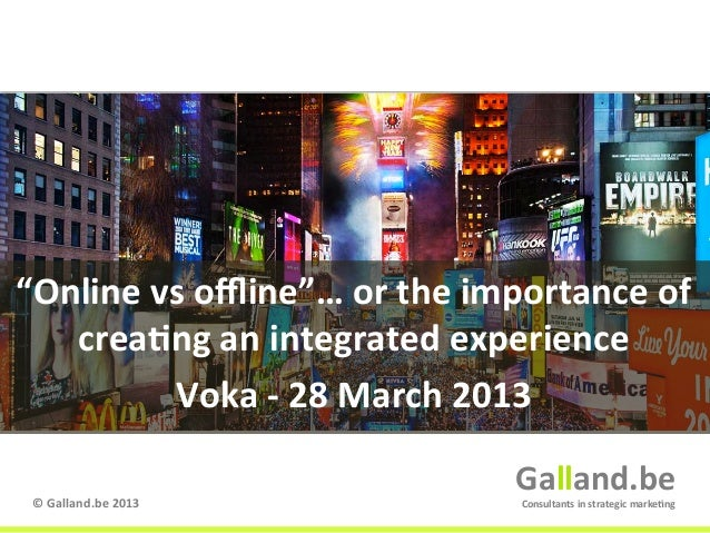 """Online	  vs	  offline""…	  or	  the	  importance	  of	  	     crea:ng	  an	  integrated	  experience	              Voka	  -­..."