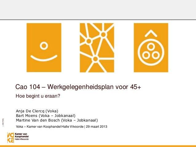 Vokatitel1Hoe begint u eraan?Cao 104 – Werkgelegenheidsplan voor 45+Anja De Clercq (Voka)Bart Moens (Voka – Jobkanaal)Mart...