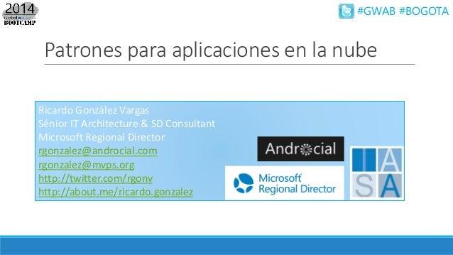 #GWAB #BOGOTA Patrones para aplicaciones en la nube Ricardo González Vargas Sénior IT Architecture & SD Consultant Microso...