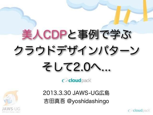 美人CDPと事例で学ぶクラウドデザインパターン   そして2.0へ...   2013.3.30 JAWS-UG広島   吉田真吾 @yoshidashingo