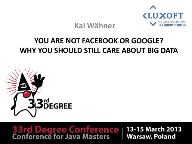 You are not Facebook or Google? Why you should still care about Big Data and Apache Hadoop - 33rd Degree 2013