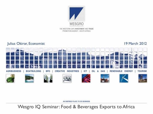 Julius Okiror, Economist                             19 March 2012      Wesgro IQ Seminar: Food & Beverages Exports to Afr...
