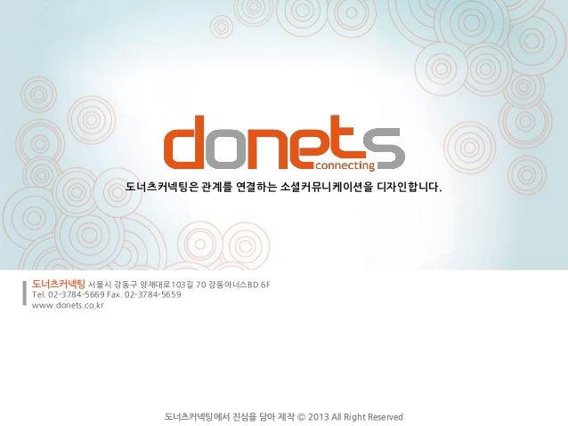 도너츠커넥팅은 관계를 연결하는 소셜커뮤니케이션을 디자인합니다.도너츠커넥팅 서울시 강동구 양재대로103길 70 강동아너스BD 6FTel. 02-3784-5669 Fax. 02-3784-5659www.donets.co.kr...