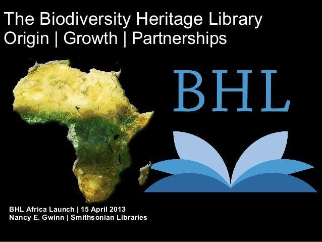The Biodiversity Heritage LibraryOrigin | Growth | PartnershipsBHL Africa Launch | 15 April 2013Nancy E. Gwinn | Smithsoni...