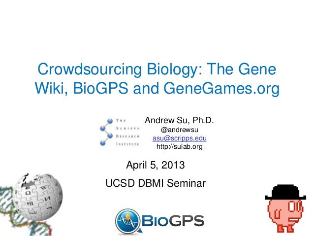 Crowdsourcing Biology: The GeneWiki, BioGPS and GeneGames.orgAndrew Su, Ph.D.@andrewsuasu@scripps.eduhttp://sulab.orgApril...