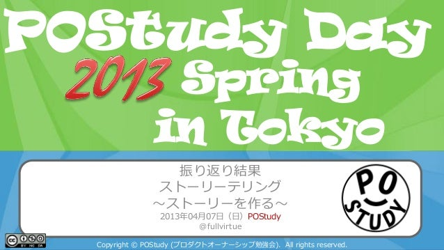 POStudy Day 2013 Spring in Tokyo 振り返り結果 ストーリーテリング ~ストーリーを作る~ 2013年04月07日(日)POStudy @fullvirtue Copyright © POStudy (プロダクトオ...