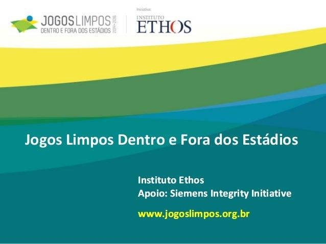 Instituto Ethos Apoio: Siemens Integrity Initiative www.jogoslimpos.org.br Jogos Limpos Dentro e Fora dos Estádios Institu...
