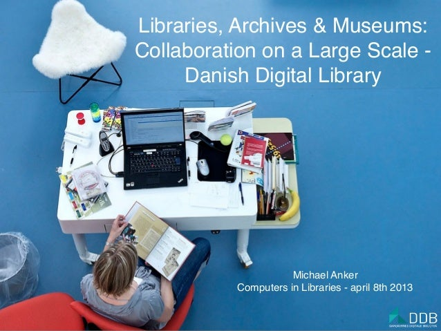 Libraries, Archives & Museums:Collaboration on a Large Scale -     Danish Digital Library                      Michael Ank...