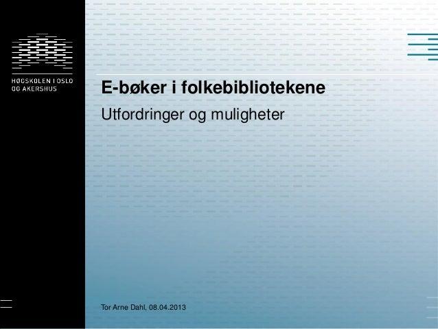 E-bøker i folkebibliotekeneUtfordringer og muligheterTor Arne Dahl, 08.04.2013