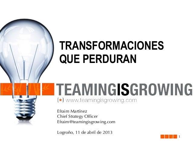 TRANSFORMACIONESQUE PERDURANEfraim MartínezChief Strategy OfficerEfraim@teamingisgrowing.comLogroño, 11 de abril de 2013   ...