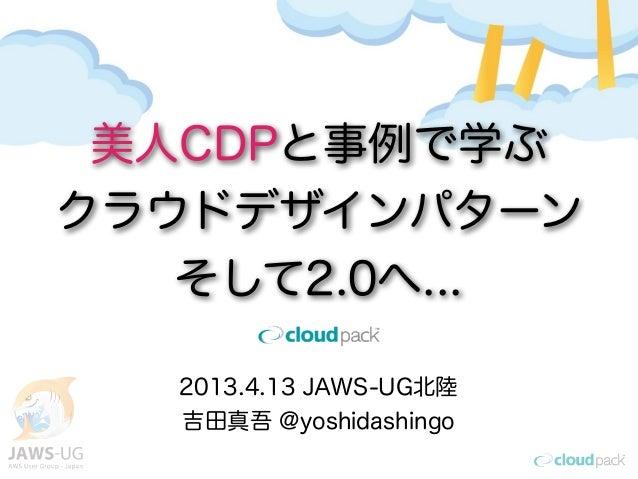 美人CDPと事例で学ぶクラウドデザインパターン   そして2.0へ...   2013.4.13 JAWS-UG北陸   吉田真吾 @yoshidashingo
