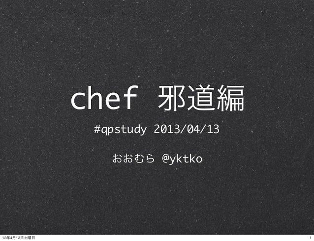 chef 邪道編               #qpstudy 2013/04/13                 おおむら @yktko13年4月13日土曜日                          1