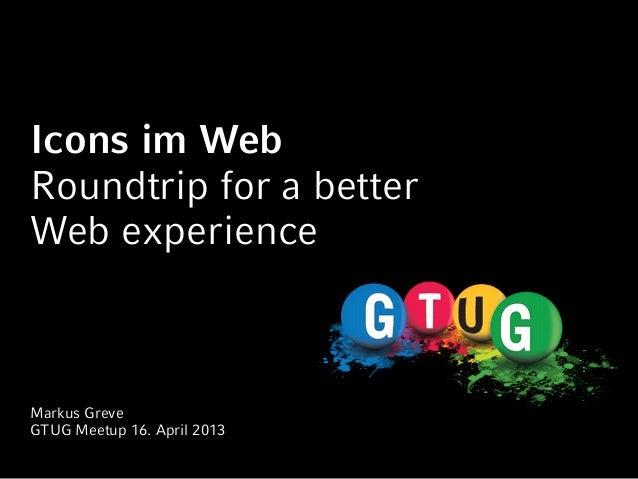 Icons im WebRoundtrip for a betterWeb experienceMarkus GreveGTUG Meetup 16. April 2013