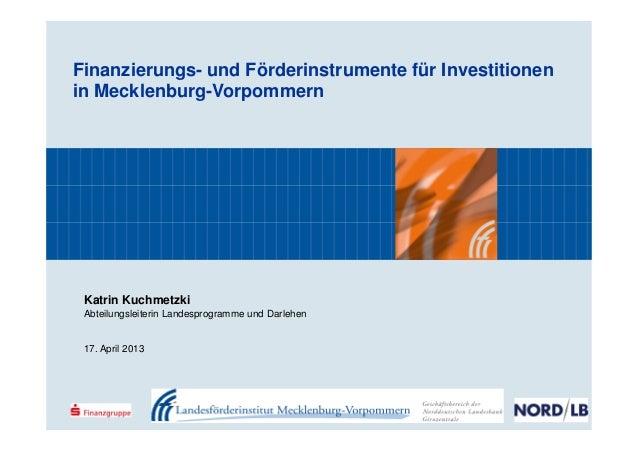 Finanzierungs- und Förderinstrumente für Investitionenin Mecklenburg-VorpommernKatrin KuchmetzkiAbteilungsleiterin Landesp...