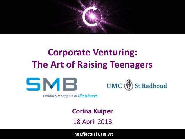 The Effectual Catalyst© The Effectual CatalystCorporate Venturing:The Art of Raising TeenagersCorina Kuiper18 April 2013Th...