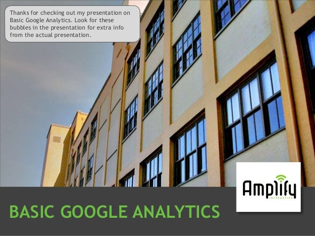 BASIC GOOGLE ANALYTICSThanks for checking out my presentation onBasic Google Analytics. Look for thesebubbles in the prese...