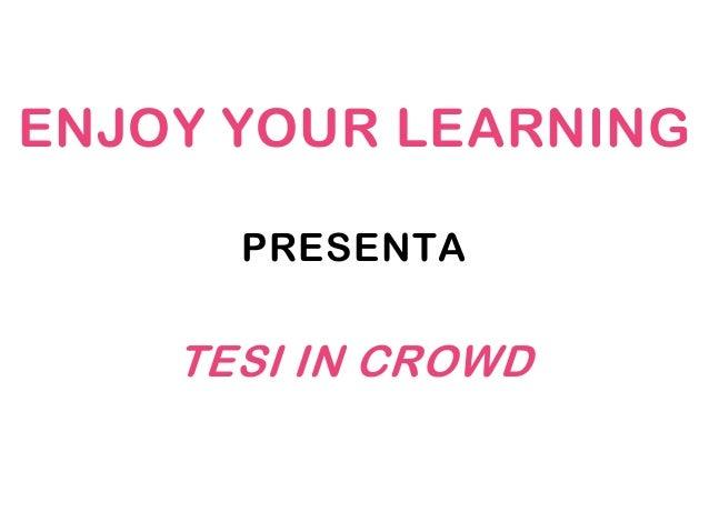 ENJOY YOUR LEARNING      PRESENTA    TESI IN CROWD